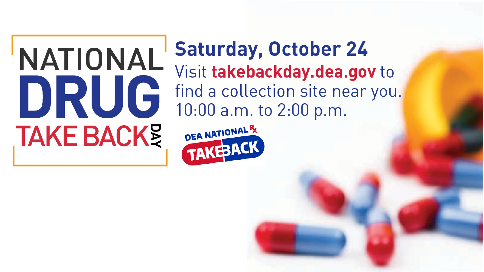 National Drug Take Back Day Saturday, October 24, 10 am - 2 pm takebackday.dea.gov