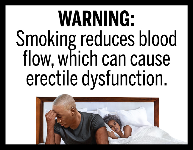 WARNING: Smoking reduces blood flow, which can cause erectile dysfunction.