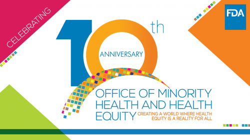 FDA Office of Minority Health and Health Equity Celebrating 10th Anniversary: Creating a world where health equity is a reality for all.