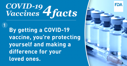 graphic with photo of vaccine viles and syringe with text that reads: COVID-19 Vaccines 4 facts. 1. By getting a COVID-19 vaccine, you're protecting yourself and making a difference for your loved ones.