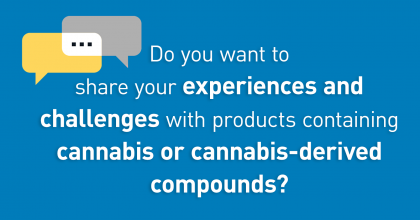 Do you want to share your experiences and  challenges with products containing cannabis or cannabis-derived compounds?