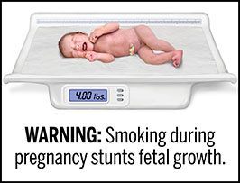 "A rectangular cigarette health warning with a white background and black text that reads: ""WARNING: Smoking during pregnancy stunts fetal growth."" Above the text is a photorealistic illustration showing an infant with low birth weight resulting from stunted fetal growth due to maternal smoking during pregnancy. The infant is laying on a medical scale, and the digital display on the scale reads four pounds. The warning is surrounded by a black outline."