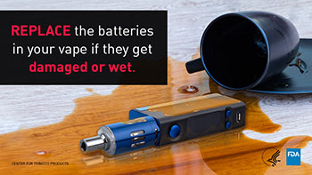 Replace the batteries in your vape if they get damaged or wet.