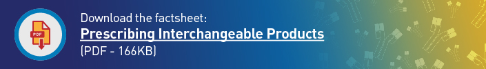 Download the factsheet: Prescribing Interchangeable Products (PDF - 166KB)