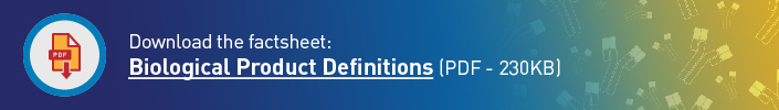 Download the factsheet: Biological Product Definitions (PDF - 167KB)