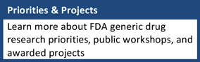 Priorities and Projects: Learn more about FDA generic drug research priorities, public workshops, and awarded projects