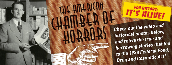 The American Chamber of Horrors: Check out the video and historical photos belwo, and relive the true and harrowing stories that led to the 1938 Federa Food, Drug, and Cosmetic Act.